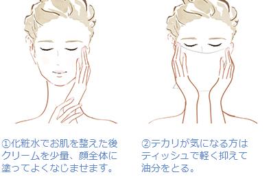 (1)化粧水でお肌を整えた後クリームを少量、顔全体に 塗ってよくなじませます。 (2)テカリが気になる方はティッシュで軽く抑えて 油分をとる。